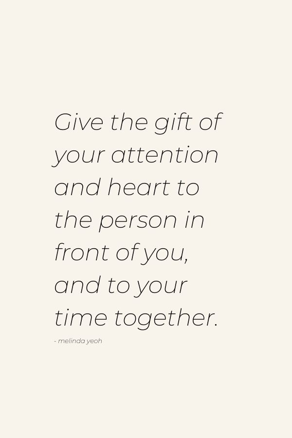 Give the gift of your attention and heart to the person in front of you, and to your time together.