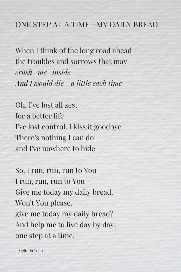 One step at a time. My daily bread prayer. This poem was written in my state of helplessness in life and neediness for God.